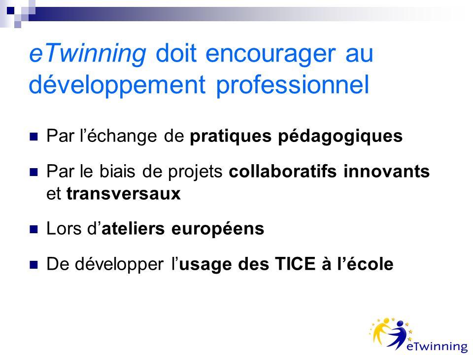 eTwinning doit encourager au développement professionnel Par léchange de pratiques pédagogiques Par le biais de projets collaboratifs innovants et transversaux Lors dateliers européens De développer lusage des TICE à lécole