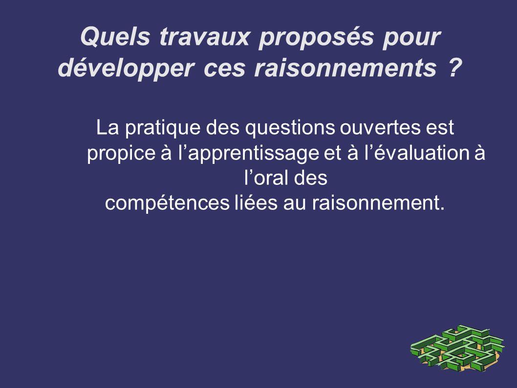 Quels travaux proposés pour développer ces raisonnements ? La pratique des questions ouvertes est propice à lapprentissage et à lévaluation à loral de