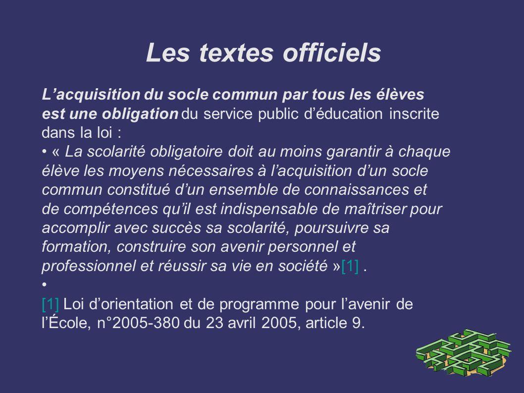 Les textes officiels Lacquisition du socle commun par tous les élèves est une obligation du service public déducation inscrite dans la loi : « La scol