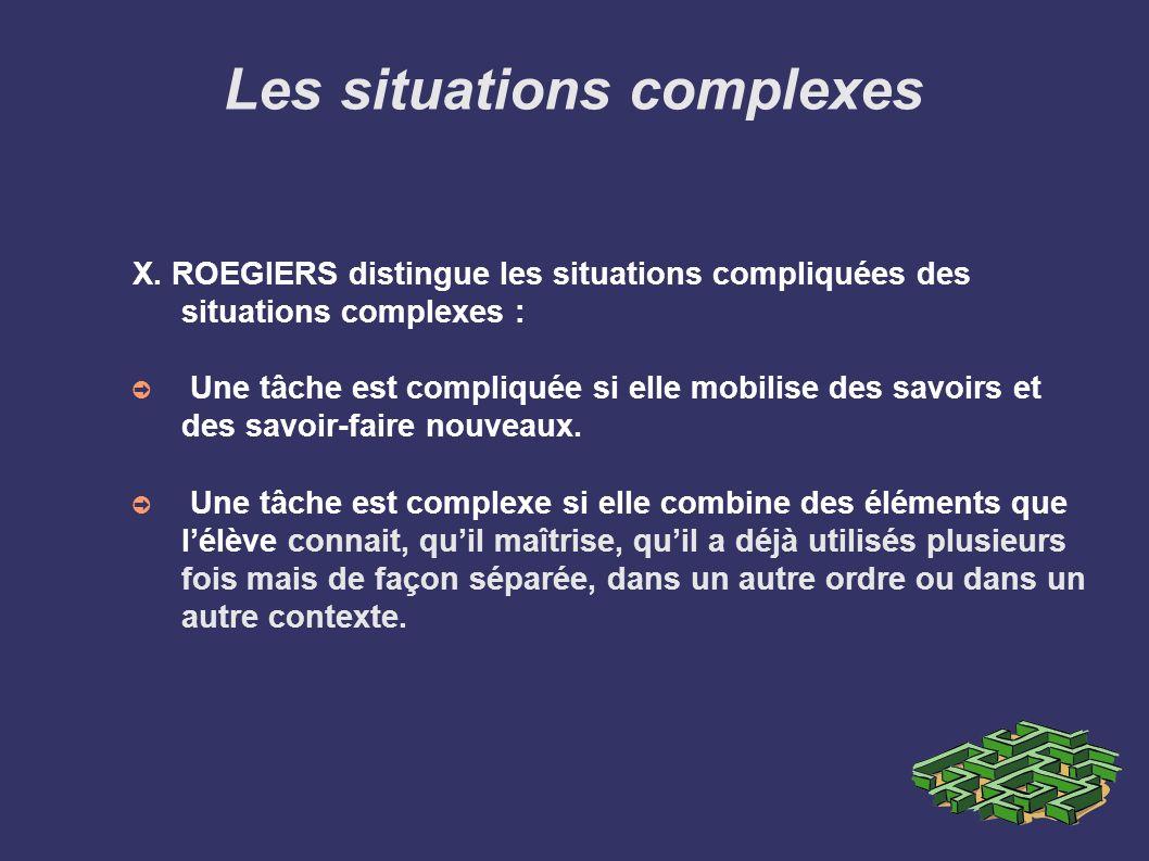 Les situations complexes X. ROEGIERS distingue les situations compliquées des situations complexes : Une tâche est compliquée si elle mobilise des sav