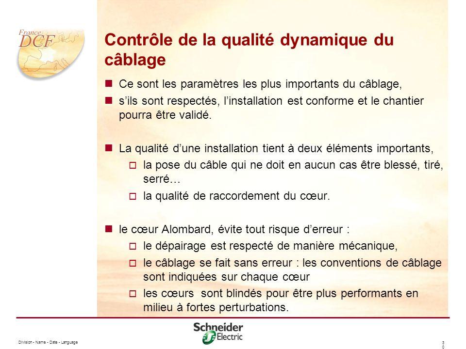 Division - Name - Date - Language 3030 Contrôle de la qualité dynamique du câblage Ce sont les paramètres les plus importants du câblage, sils sont respectés, linstallation est conforme et le chantier pourra être validé.