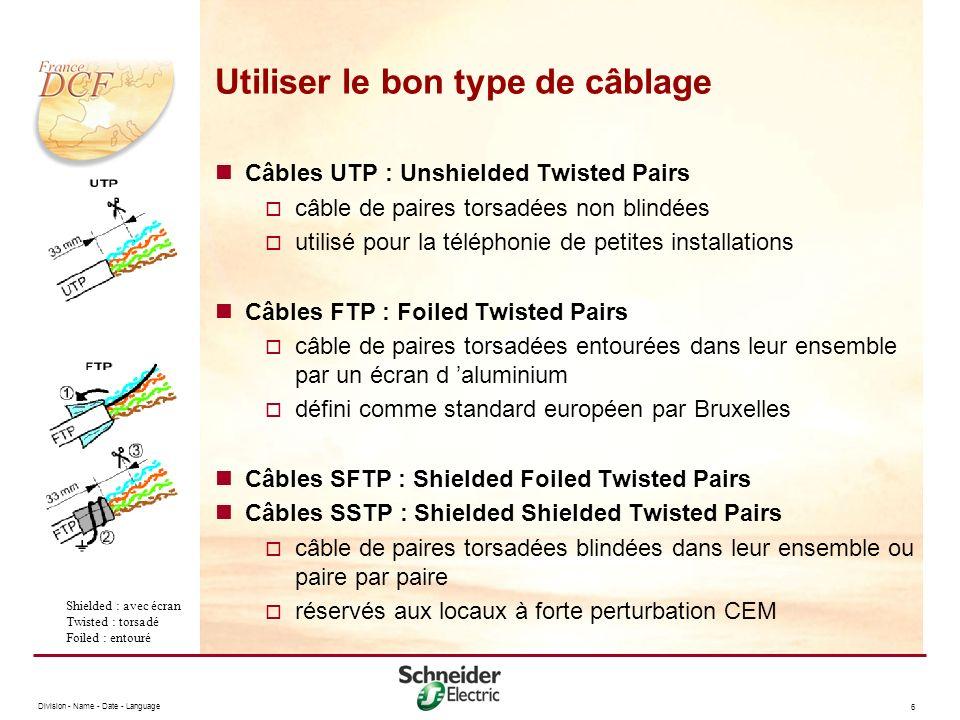 Division - Name - Date - Language 6 Utiliser le bon type de câblage Câbles UTP : Unshielded Twisted Pairs câble de paires torsadées non blindées utilisé pour la téléphonie de petites installations Câbles FTP : Foiled Twisted Pairs câble de paires torsadées entourées dans leur ensemble par un écran d aluminium défini comme standard européen par Bruxelles Câbles SFTP : Shielded Foiled Twisted Pairs Câbles SSTP : Shielded Shielded Twisted Pairs câble de paires torsadées blindées dans leur ensemble ou paire par paire réservés aux locaux à forte perturbation CEM Shielded : avec écran Twisted : torsadé Foiled : entouré