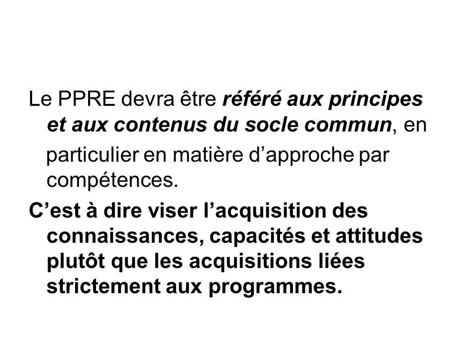 Le PPRE devra être référé aux principes et aux contenus du socle commun, en particulier en matière dapproche par compétences. Cest à dire viser lacqui