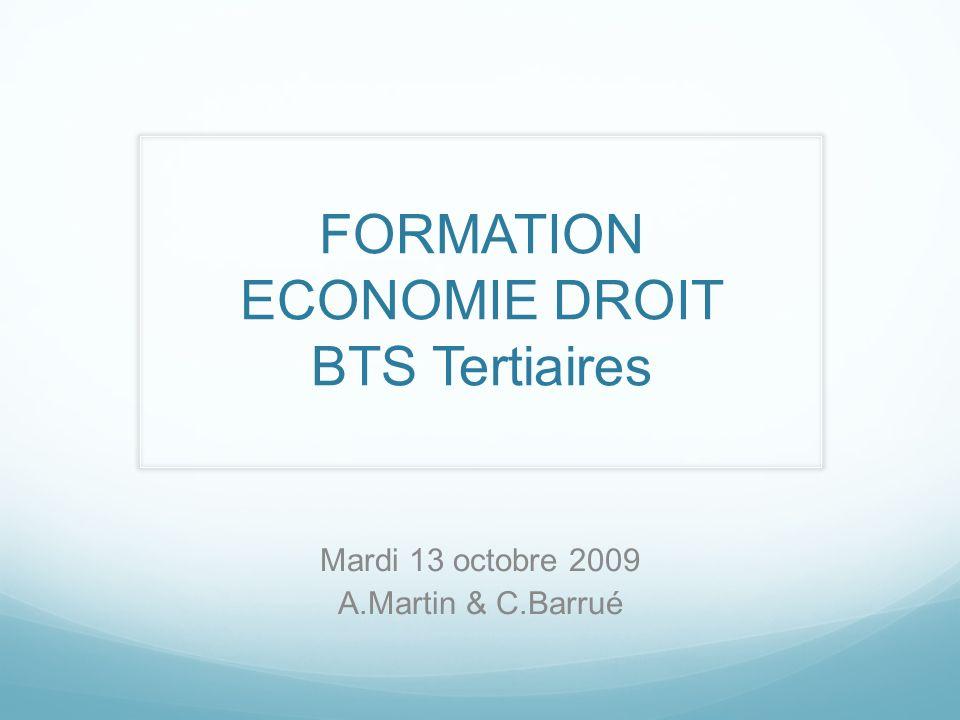 FORMATION ECONOMIE DROIT BTS Tertiaires Mardi 13 octobre 2009 A.Martin & C.Barrué