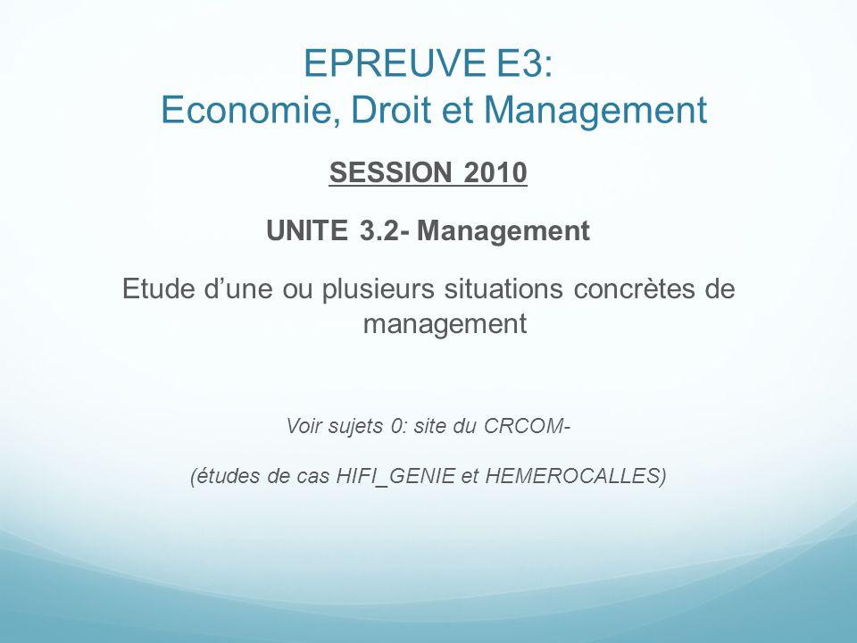 EPREUVE E3: Economie, Droit et Management SESSION 2010 UNITE 3.2- Management Etude dune ou plusieurs situations concrètes de management Voir sujets 0: