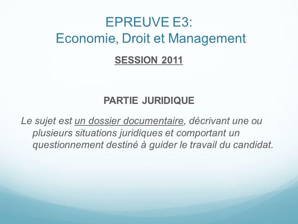 EPREUVE E3: Economie, Droit et Management SESSION 2011 PARTIE JURIDIQUE Le sujet est un dossier documentaire, décrivant une ou plusieurs situations ju