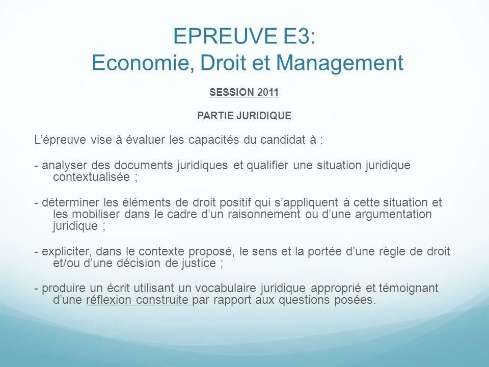 EPREUVE E3: Economie, Droit et Management SESSION 2011 PARTIE JURIDIQUE Lépreuve vise à évaluer les capacités du candidat à : - analyser des documents