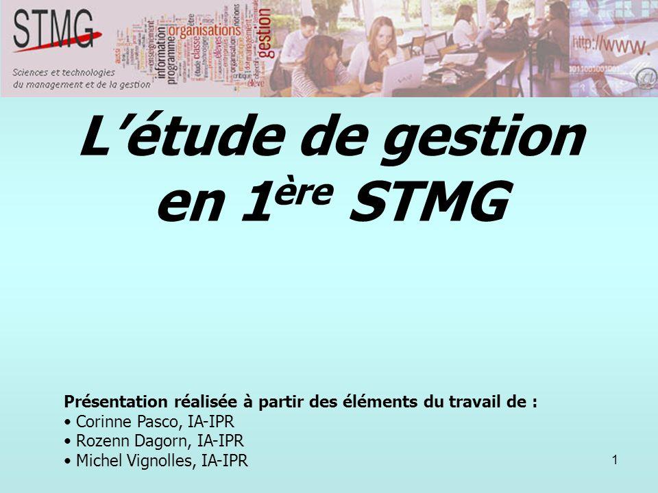 1 Létude de gestion en 1 ère STMG Présentation réalisée à partir des éléments du travail de : Corinne Pasco, IA-IPR Rozenn Dagorn, IA-IPR Michel Vigno