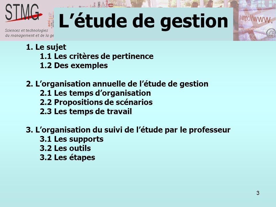 3 1. Le sujet 1.1 Les critères de pertinence 1.2 Des exemples 2. Lorganisation annuelle de létude de gestion 2.1 Les temps dorganisation 2.2 Propositi