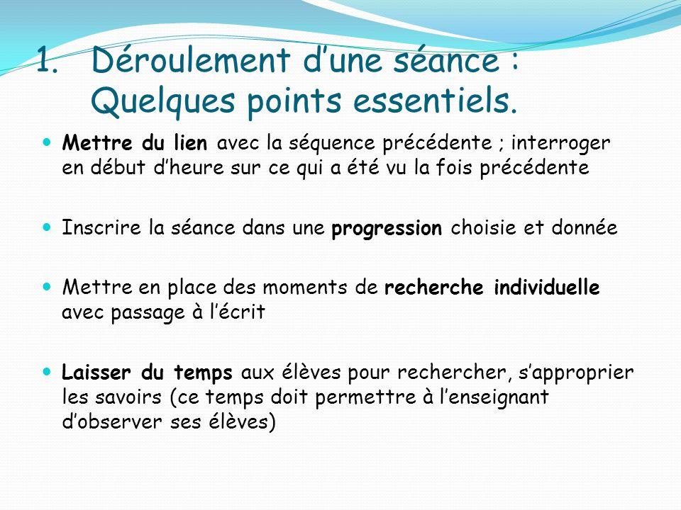 1.Déroulement dune séance : Quelques points essentiels. Mettre du lien avec la séquence précédente ; interroger en début dheure sur ce qui a été vu la