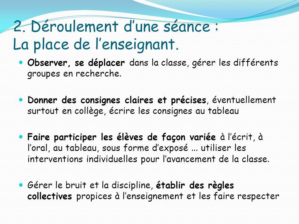 2. Déroulement dune séance : La place de lenseignant. Observer, se déplacer dans la classe, gérer les différents groupes en recherche. Donner des cons