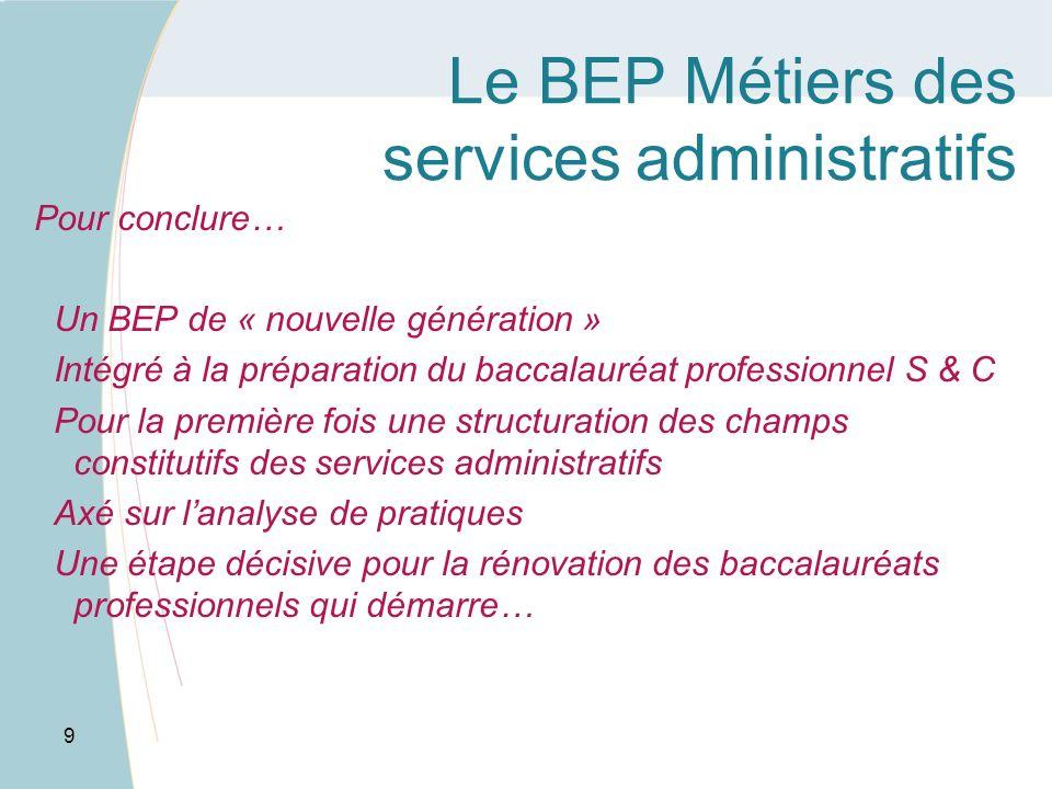 Le BEP Métiers des services administratifs Pour conclure… Un BEP de « nouvelle génération » Intégré à la préparation du baccalauréat professionnel S &