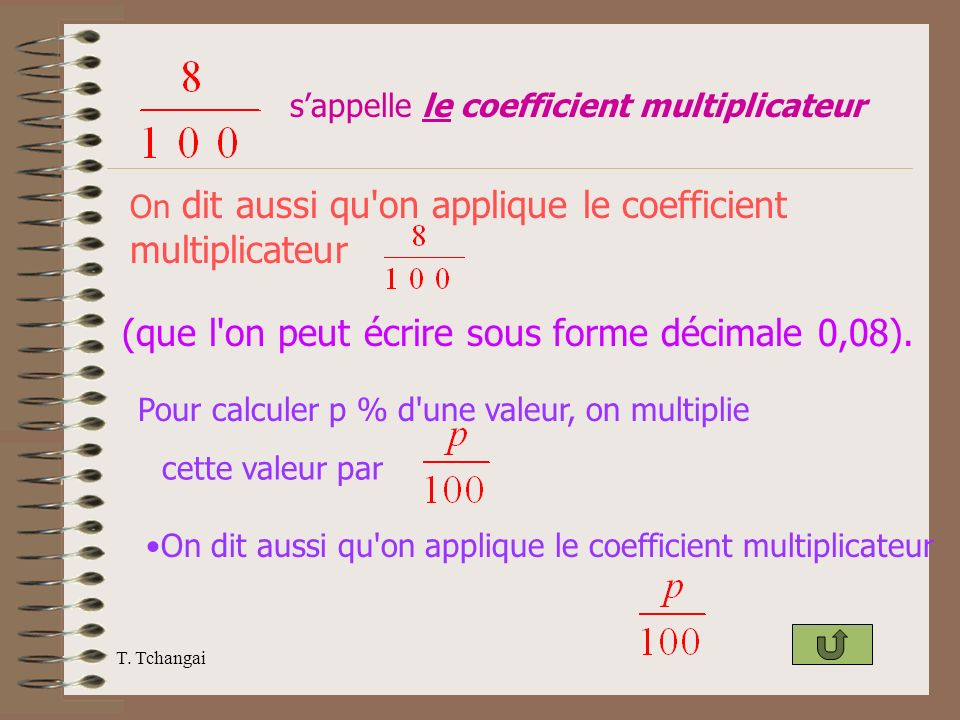T. Tchangai sappelle le coefficient multiplicateur (que l'on peut écrire sous forme décimale 0,08). Pour calculer p % d'une valeur, on multiplie On di
