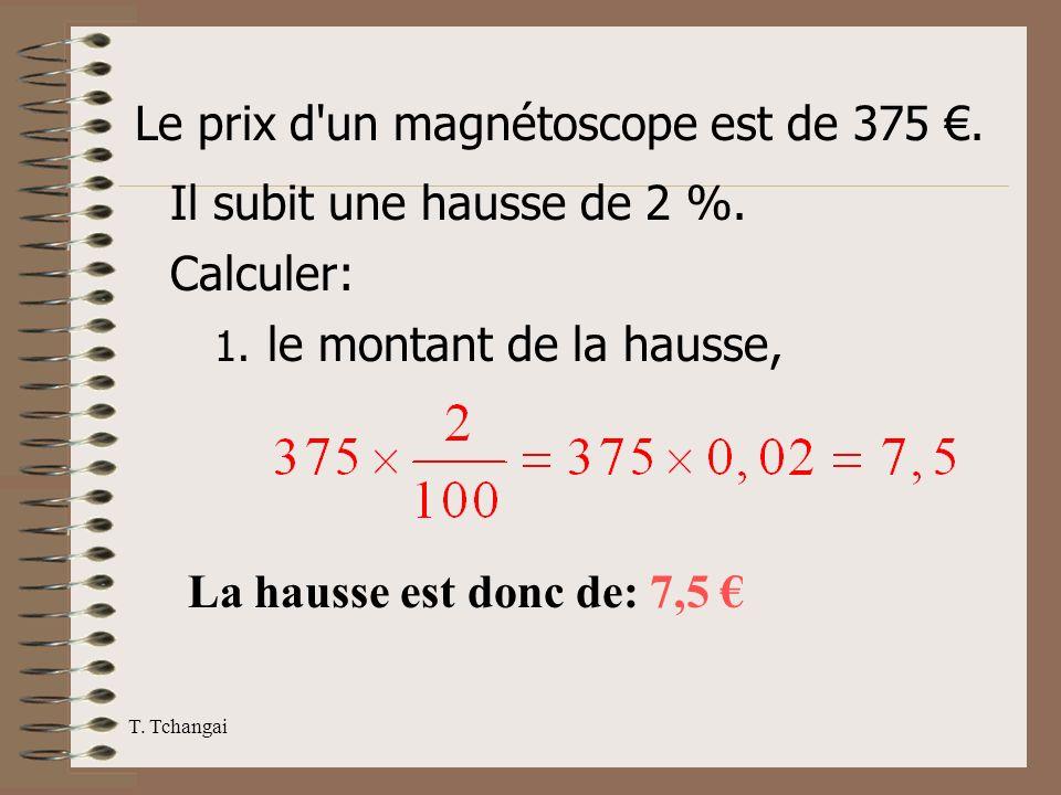 T. Tchangai Le prix d'un magnétoscope est de 375. Il subit une hausse de 2 %. Calculer: 1. le montant de la hausse, La hausse est donc de: 7,5