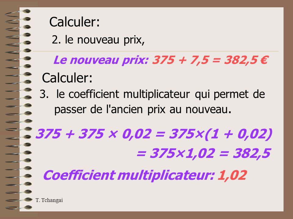T. Tchangai 2. le nouveau prix, Calculer: Le nouveau prix: 375 + 7,5 = 382,5 Calculer: 3. le coefficient multiplicateur qui permet de passer de l'anci