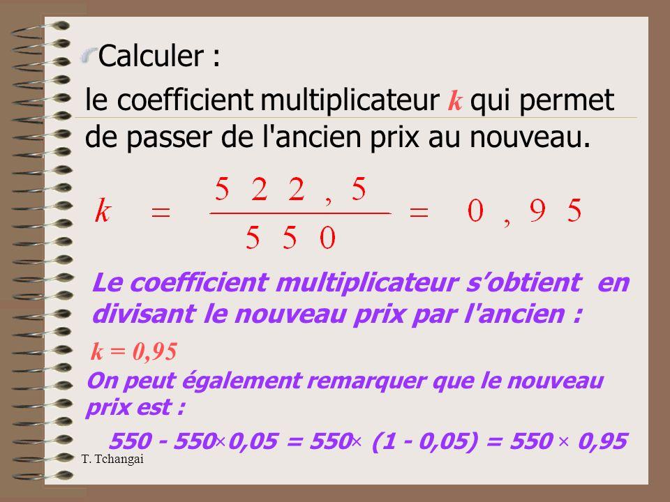 T. Tchangai Calculer : le coefficient multiplicateur k qui permet de passer de l'ancien prix au nouveau. Le coefficient multiplicateur sobtient en div