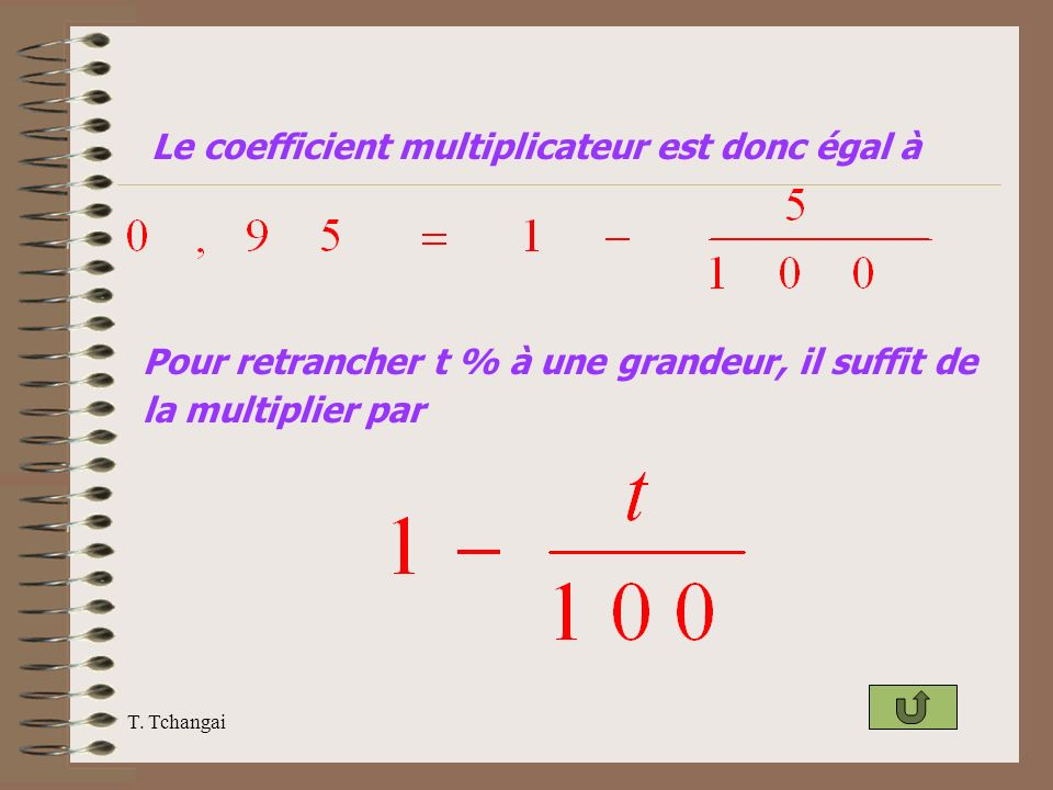 T. Tchangai Le coefficient multiplicateur est donc égal à Pour retrancher t % à une grandeur, il suffit de la multiplier par