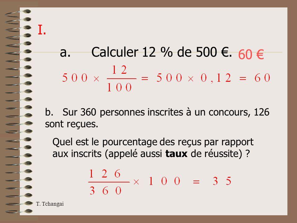T. Tchangai I. a. Calculer 12 % de 500. b. Sur 360 personnes inscrites à un concours, 126 sont reçues. Quel est le pourcentage des reçus par rapport a