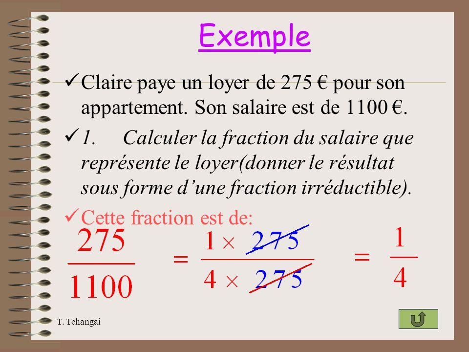 T. Tchangai Exemple Claire paye un loyer de 275 pour son appartement. Son salaire est de 1100. 1. Calculer la fraction du salaire que représente le lo