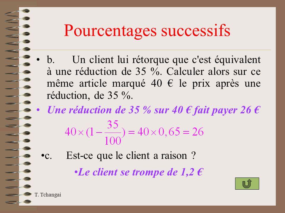 T. Tchangai Pourcentages successifs b. Un client lui rétorque que c'est équivalent à une réduction de 35 %. Calculer alors sur ce même article marqué