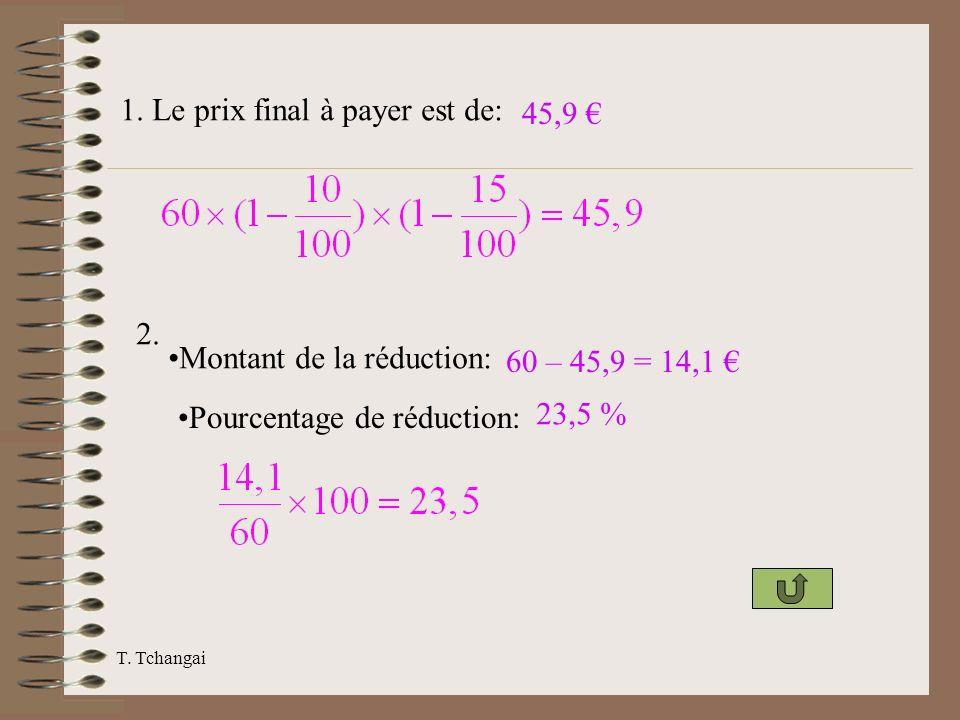T. Tchangai 1. Le prix final à payer est de: 45,9 2. Montant de la réduction: 60 – 45,9 = 14,1 Pourcentage de réduction: 23,5 %
