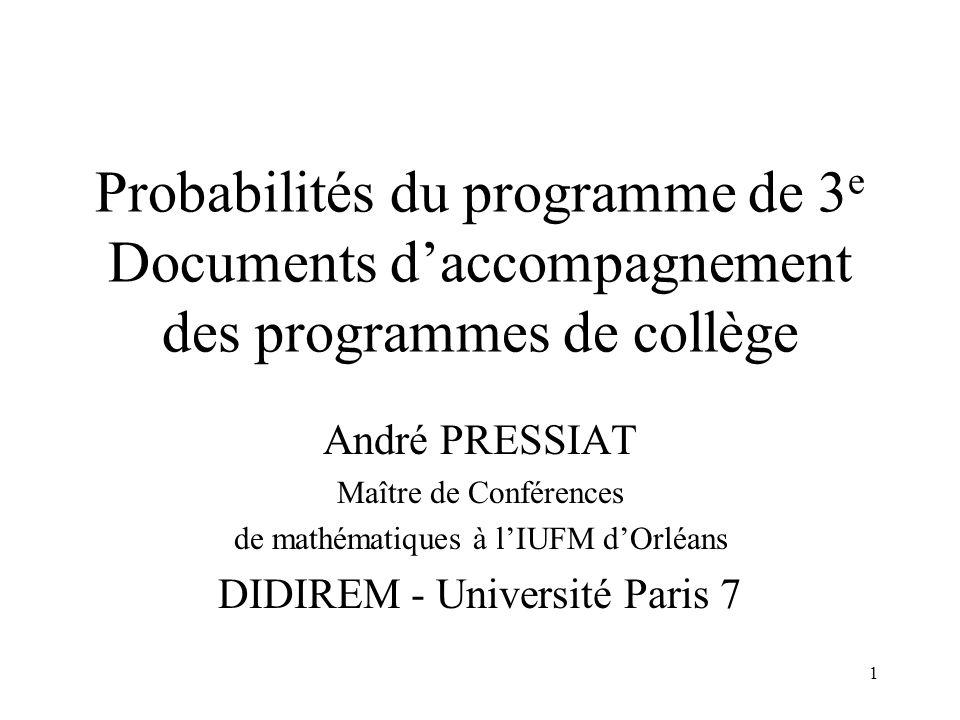 1 Probabilités du programme de 3 e Documents daccompagnement des programmes de collège André PRESSIAT Maître de Conférences de mathématiques à lIUFM d