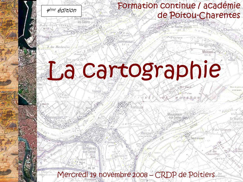 La cartographie Mercredi 19 novembre 2008 – CRDP de Poitiers Formation continue / académie de Poitou-Charentes 4 ème édition