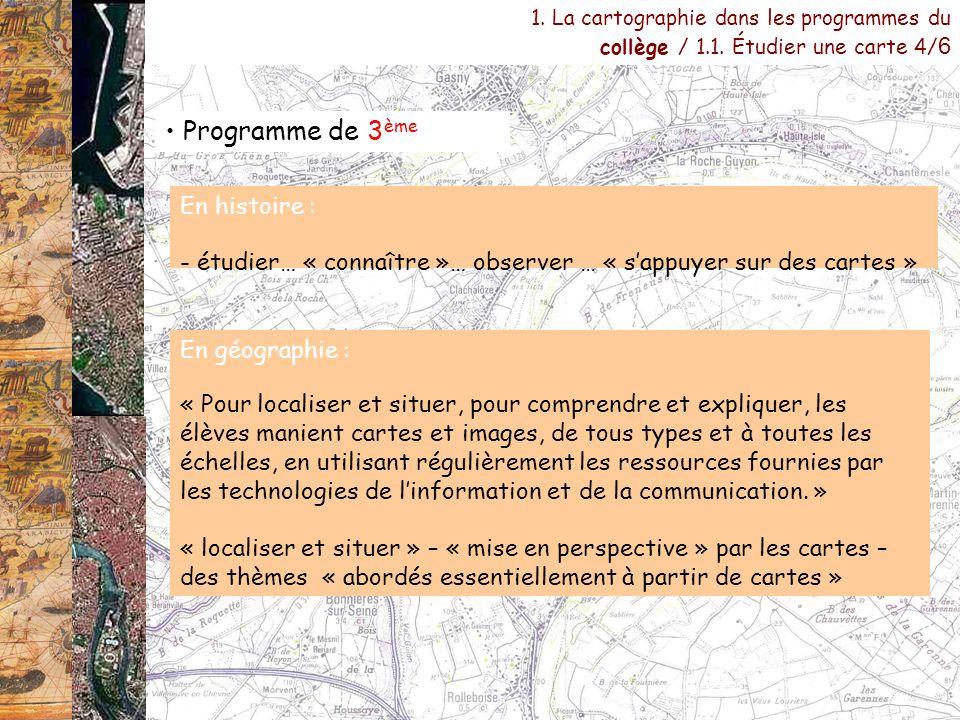 Programme de 3 ème 1. La cartographie dans les programmes du collège / 1.1. Étudier une carte 4/ 6 En histoire : - étudier… « connaître »… observer …
