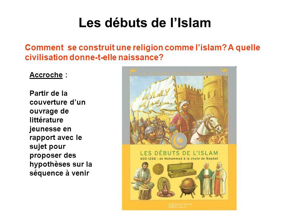 Les débuts de lIslam Comment se construit une religion comme lislam? A quelle civilisation donne-t-elle naissance? Accroche : Partir de la couverture