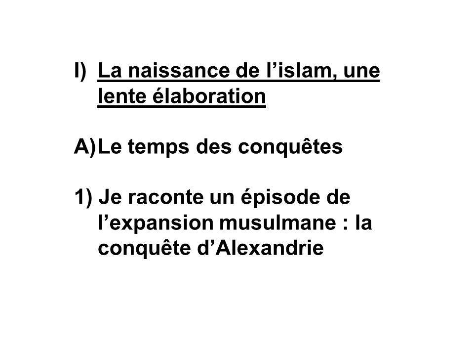 I)La naissance de lislam, une lente élaboration A)Le temps des conquêtes 1) Je raconte un épisode de lexpansion musulmane : la conquête dAlexandrie