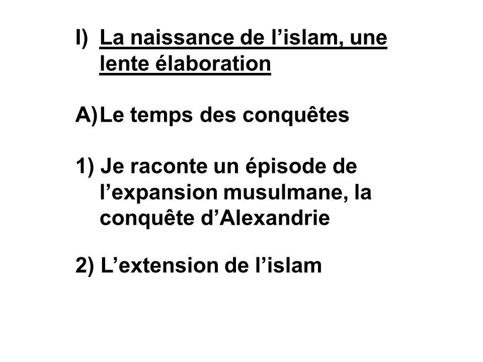 I)La naissance de lislam, une lente élaboration A)Le temps des conquêtes 1) Je raconte un épisode de lexpansion musulmane, la conquête dAlexandrie 2) Lextension de lislam