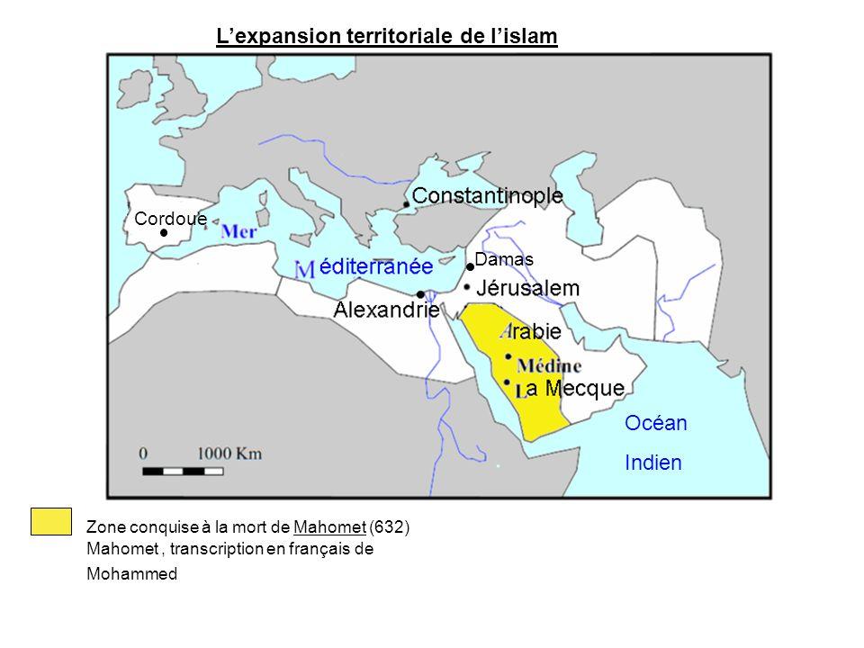 Lexpansion territoriale de lislam Zone conquise à la mort de Mahomet (632) Mahomet, transcription en français de Mohammed Océan Indien Damas Cordoue