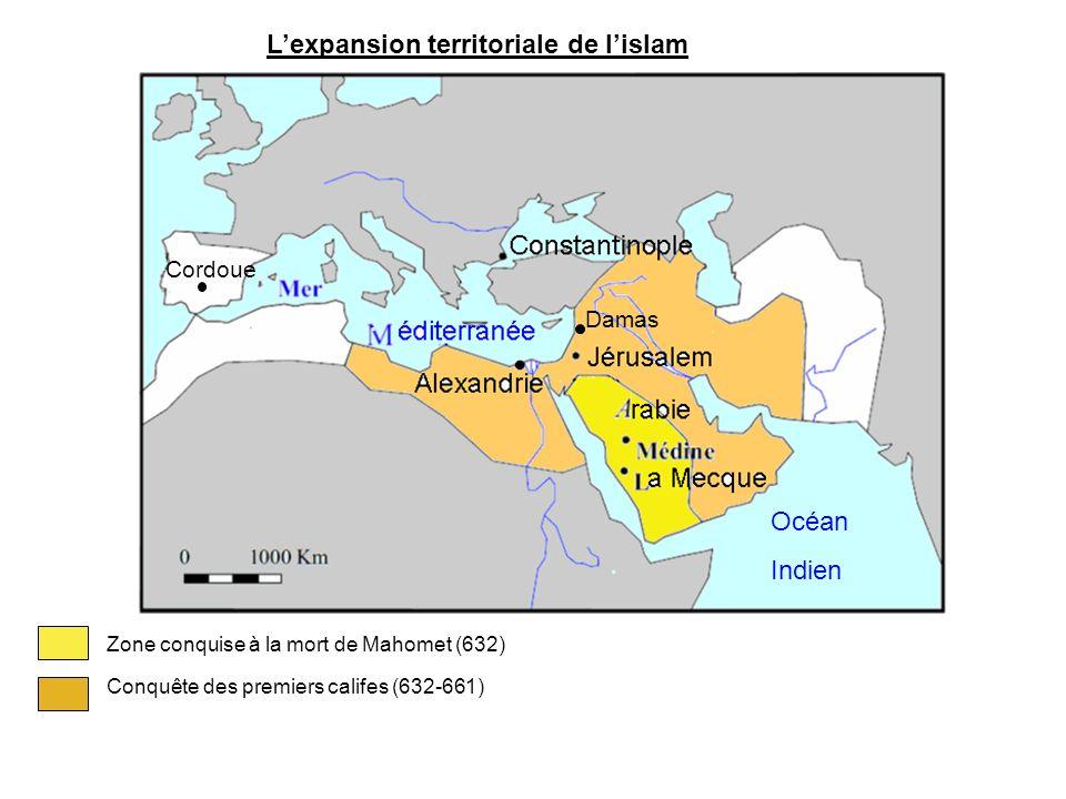 Lexpansion territoriale de lislam Zone conquise à la mort de Mahomet (632) Conquête des premiers califes (632-661) Océan Indien Damas Cordoue