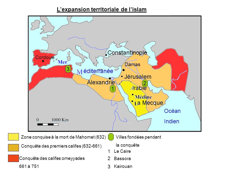 Lexpansion territoriale de lislam Zone conquise à la mort de Mahomet (632) Conquête des premiers califes (632-661) Océan Indien Cordoue Damas Conquête des califes omeyyades 661 à 751 Villes fondées pendant la conquête 1 Le Caire 2 Bassora 3 Kairouan 1 2 3