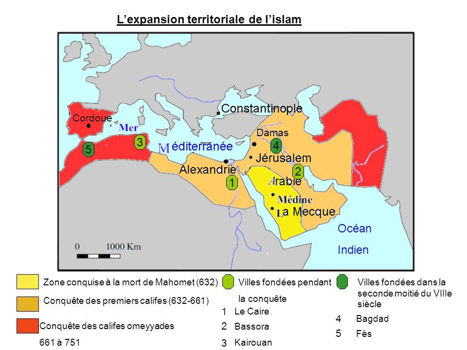 Lexpansion territoriale de lislam Zone conquise à la mort de Mahomet (632) Conquête des premiers califes (632-661) Océan Indien Cordoue Damas Conquête des califes omeyyades 661 à 751 Villes fondées pendant la conquête 1 Le Caire 2 Bassora 3 Kairouan 1 2 3 Villes fondées dans la seconde moitié du VIIIe siècle 4 Bagdad 5 Fès 4 5