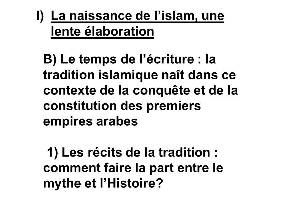 I)La naissance de lislam, une lente élaboration B) Le temps de lécriture : la tradition islamique naît dans ce contexte de la conquête et de la consti