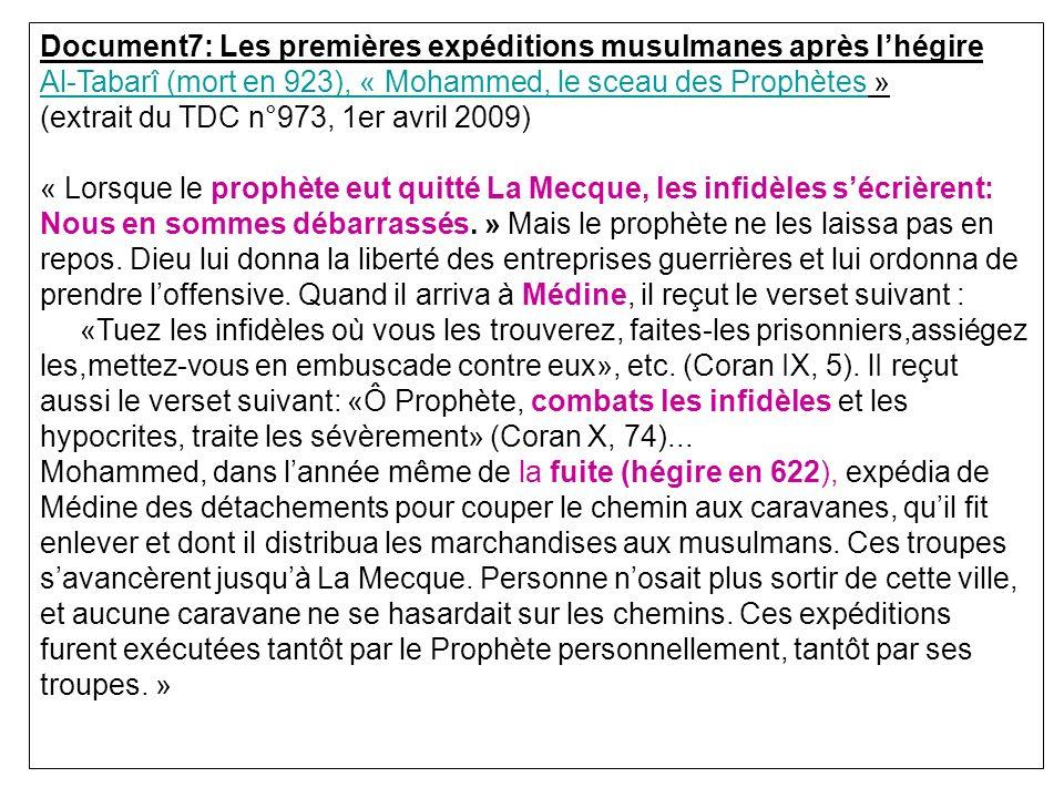 Document7: Les premières expéditions musulmanes après lhégire Al-Tabarî (mort en 923), « Mohammed, le sceau des Prophètes » (extrait du TDC n°973, 1er avril 2009) « Lorsque le prophète eut quitté La Mecque, les infidèles sécrièrent: Nous en sommes débarrassés.