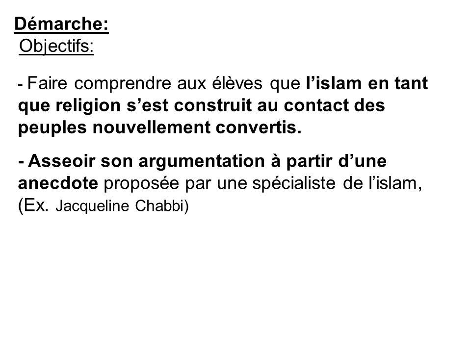 Démarche: Objectifs: - Asseoir son argumentation à partir dune anecdote proposée par une spécialiste de lislam, (Ex. Jacqueline Chabbi) - Faire compre