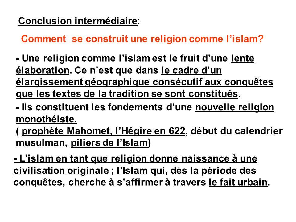 Conclusion intermédiaire: Comment se construit une religion comme lislam? - Une religion comme lislam est le fruit dune lente élaboration. Ce nest que