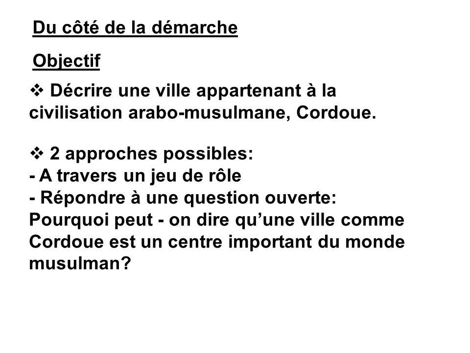 Du côté de la démarche Objectif 2 approches possibles: - A travers un jeu de rôle - Répondre à une question ouverte: Pourquoi peut - on dire quune ville comme Cordoue est un centre important du monde musulman.