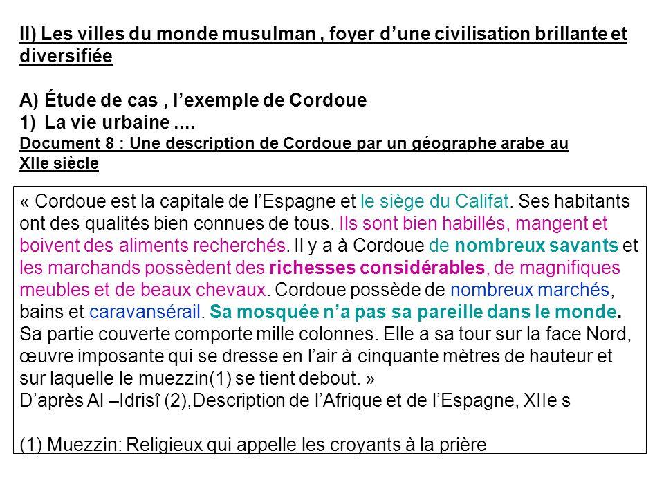 II) Les villes du monde musulman, foyer dune civilisation brillante et diversifiée A)Étude de cas, lexemple de Cordoue 1)La vie urbaine.... Document 8