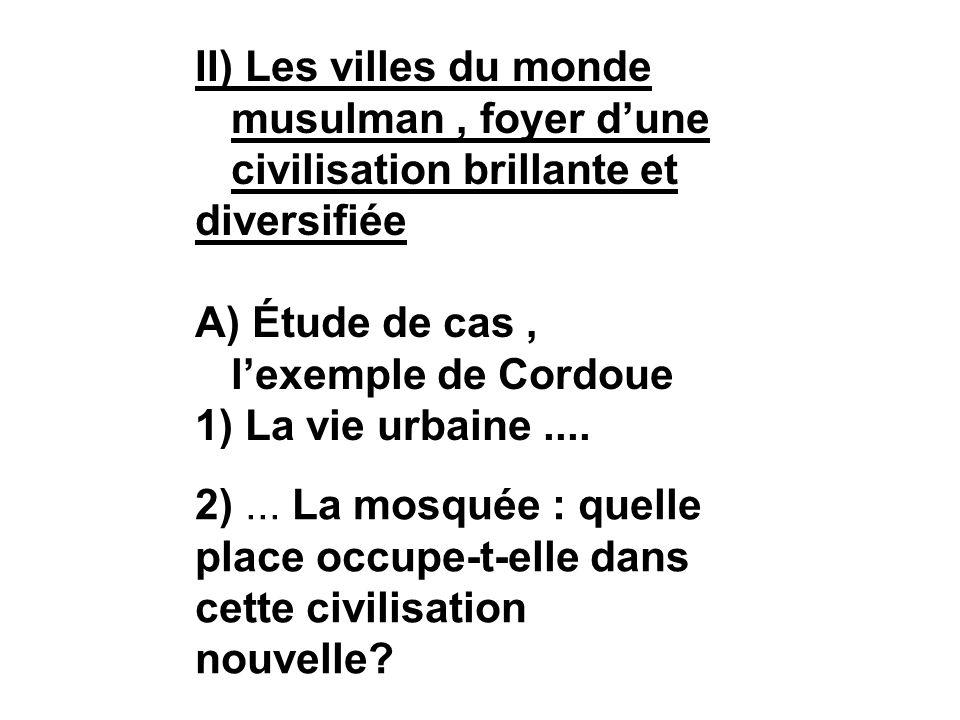 II) Les villes du monde musulman, foyer dune civilisation brillante et diversifiée A) Étude de cas, lexemple de Cordoue 1) La vie urbaine.... 2)... La