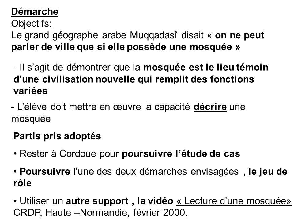 Démarche Objectifs: Le grand géographe arabe Muqqadasî disait « on ne peut parler de ville que si elle possède une mosquée » - Il sagit de démontrer que la mosquée est le lieu témoin dune civilisation nouvelle qui remplit des fonctions variées - Lélève doit mettre en œuvre la capacité décrire une mosquée Partis pris adoptés Rester à Cordoue pour poursuivre létude de cas Poursuivre lune des deux démarches envisagées, le jeu de rôle Utiliser un autre support, la vidéo « Lecture dune mosquée» CRDP, Haute –Normandie, février 2000.