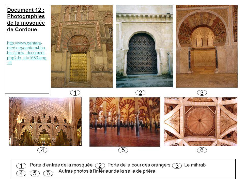 123 456 Porte dentrée de la mosquée Porte de la cour des orangers Le mihrab Autres photos à lintérieur de la salle de prière 123 456 Document 12 : Photographies de la mosquée de Cordoue http://www.qantara- med.org/qantara4/pu blic/show_document.