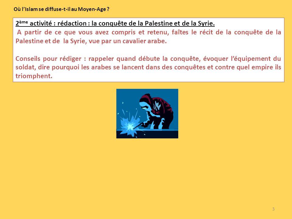 3 Où lIslam se diffuse-t-il au Moyen-Age ? 2 ème activité : rédaction : la conquête de la Palestine et de la Syrie. A partir de ce que vous avez compr