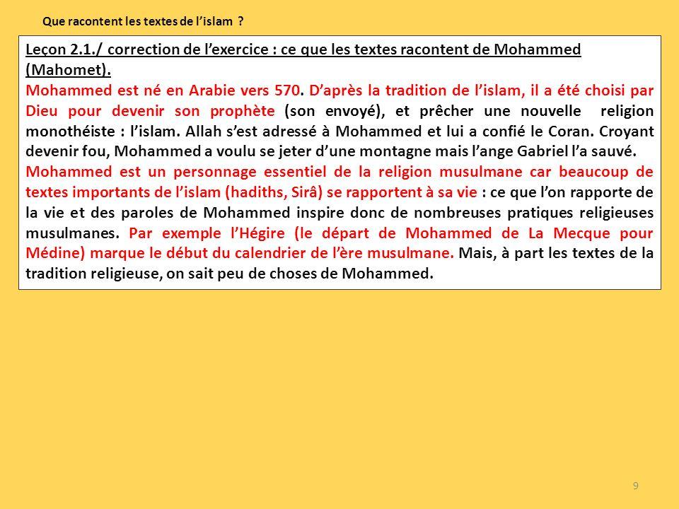 9 Que racontent les textes de lislam ? Leçon 2.1./ correction de lexercice : ce que les textes racontent de Mohammed (Mahomet). Mohammed est né en Ara