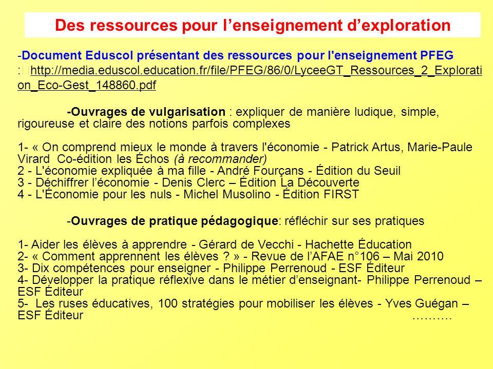 Des ressources pour lenseignement dexploration -Document Eduscol présentant des ressources pour l enseignement PFEG : http://media.eduscol.education.fr/file/PFEG/86/0/LyceeGT_Ressources_2_Explorati on_Eco-Gest_148860.pdf -Ouvrages de vulgarisation : expliquer de manière ludique, simple, rigoureuse et claire des notions parfois complexes 1- « On comprend mieux le monde à travers l économie - Patrick Artus, Marie-Paule Virard Co-édition les Échos (à recommander) 2 - L économie expliquée à ma fille - André Fourçans - Édition du Seuil 3 - Déchiffrer léconomie - Denis Clerc – Édition La Découverte 4 - L Économie pour les nuls - Michel Musolino - Édition FIRST -Ouvrages de pratique pédagogique: réfléchir sur ses pratiques 1- Aider les élèves à apprendre - Gérard de Vecchi - Hachette Éducation 2- « Comment apprennent les élèves .