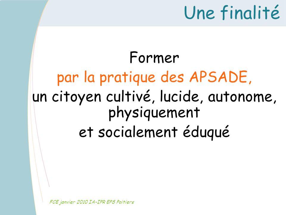 Une finalité FCE janvier 2010 IA-IPR EPS Poitiers Former par la pratique des APSADE, un citoyen cultivé, lucide, autonome, physiquement et socialement