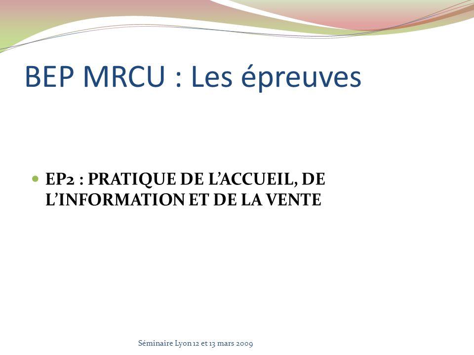 BEP MRCU : Les épreuves EP2 : PRATIQUE DE LACCUEIL, DE LINFORMATION ET DE LA VENTE Séminaire Lyon 12 et 13 mars 2009
