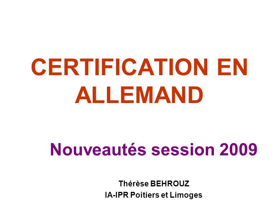 CERTIFICATION EN ALLEMAND Nouveautés session 2009 Thérèse BEHROUZ IA-IPR Poitiers et Limoges